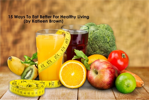 15 Ways to Eat Better For Healthy Living- Guest Post by